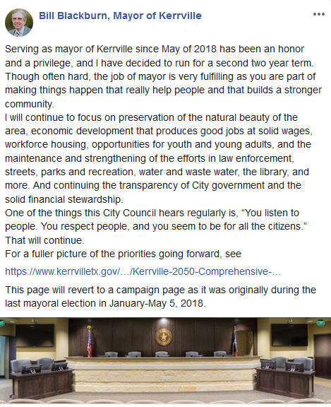 "Serving as mayor of Kerrville since May of 2018 has been an honor and a privilege, and I have decided to run for a second two year term. Though often hard, the job of mayor is very fulfilling as you are part of making things happen that really help people and that builds a stronger community. I will continue to focus on preservation of the natural beauty of the area, economic development that produces good jobs at solid wages, workforce housing, opportunities for youth and young adults, and the maintenance and strengthening of the efforts in law enforcement, streets, parks and recreation, water and waste water, the library, and more. And continuing the transparency of City government and the solid financial stewardship. One of the things this City Council hears regularly is, ""You listen to people. You respect people, and you seem to be for all the citizens."" That will continue."